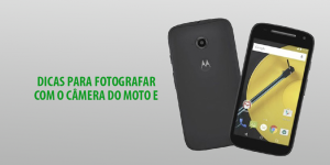 Dicas Para Fotografar com a Câmera do Moto E